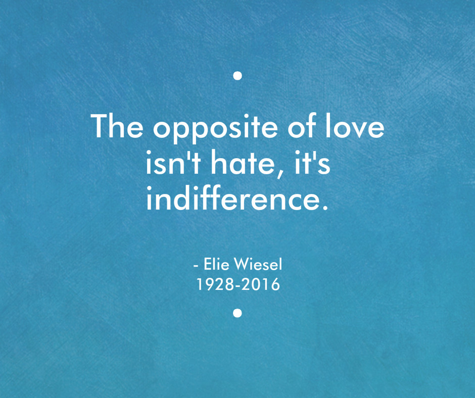 The Opposite of Love isn't Hate, it's Indifference. Elie Wiesel