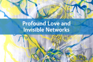 Profound Love and Invisible Networks